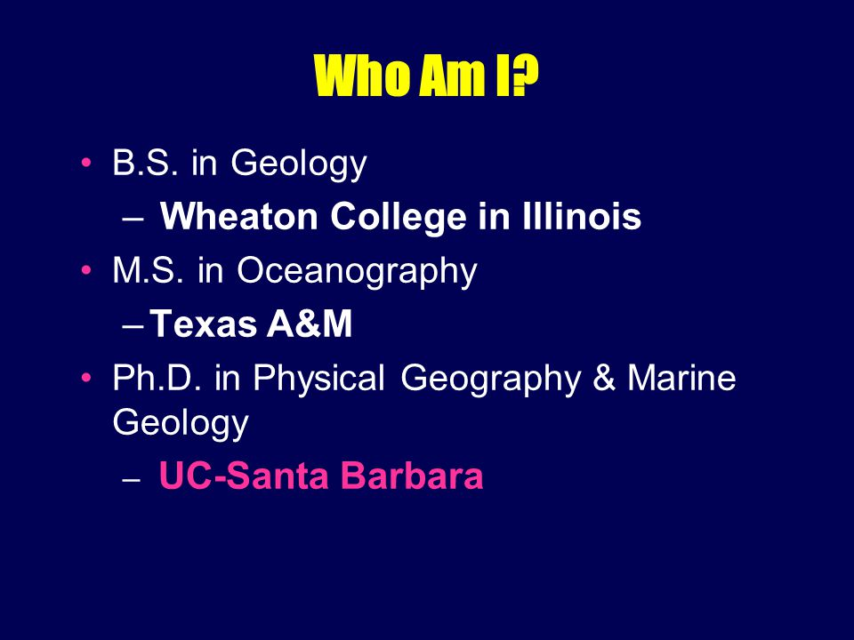 Who Am I. B.S. in Geology – Wheaton College in Illinois M.S.
