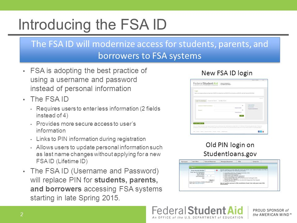 Introducing the FSA ID FSA is adopting the best practice of using a username and password instead of personal information The FSA ID Requires users to enter less information (2 fields instead of 4) Provides more secure access to user's information Links to PIN information during registration Allows users to update personal information such as last name changes without applying for a new FSA ID (Lifetime ID) The FSA ID (Username and Password) will replace PIN for students, parents, and borrowers accessing FSA systems starting in late Spring 2015.