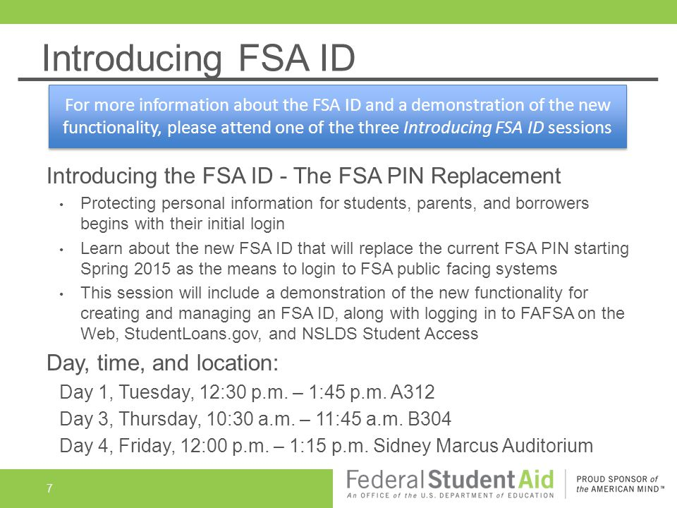 Introducing FSA ID Introducing the FSA ID - The FSA PIN Replacement Protecting personal information for students, parents, and borrowers begins with their initial login Learn about the new FSA ID that will replace the current FSA PIN starting Spring 2015 as the means to login to FSA public facing systems This session will include a demonstration of the new functionality for creating and managing an FSA ID, along with logging in to FAFSA on the Web, StudentLoans.gov, and NSLDS Student Access Day, time, and location: Day 1, Tuesday, 12:30 p.m.