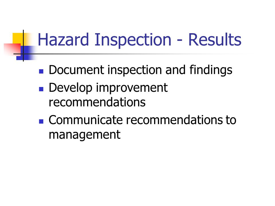 Hazard Inspection - Results Document inspection and findings Develop improvement recommendations Communicate recommendations to management