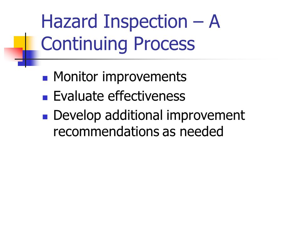 Hazard Inspection – A Continuing Process Monitor improvements Evaluate effectiveness Develop additional improvement recommendations as needed
