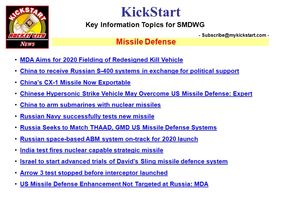 Key Information Topics for SMDWG KickStart - Subscribe@mykickstart.com - Missile Defense MDA Aims for 2020 Fielding of Redesigned Kill Vehicle China to receive Russian S-400 systems in exchange for political support China s CX-1 Missile Now Exportable Chinese Hypersonic Strike Vehicle May Overcome US Missile Defense: Expert China to arm submarines with nuclear missiles Russian Navy successfully tests new missile Russia Seeks to Match THAAD, GMD US Missile Defense Systems Russian space-based ABM system on-track for 2020 launch India test fires nuclear capable strategic missile Israel to start advanced trials of David s Sling missile defence system Arrow 3 test stopped before interceptor launched US Missile Defense Enhancement Not Targeted at Russia: MDA