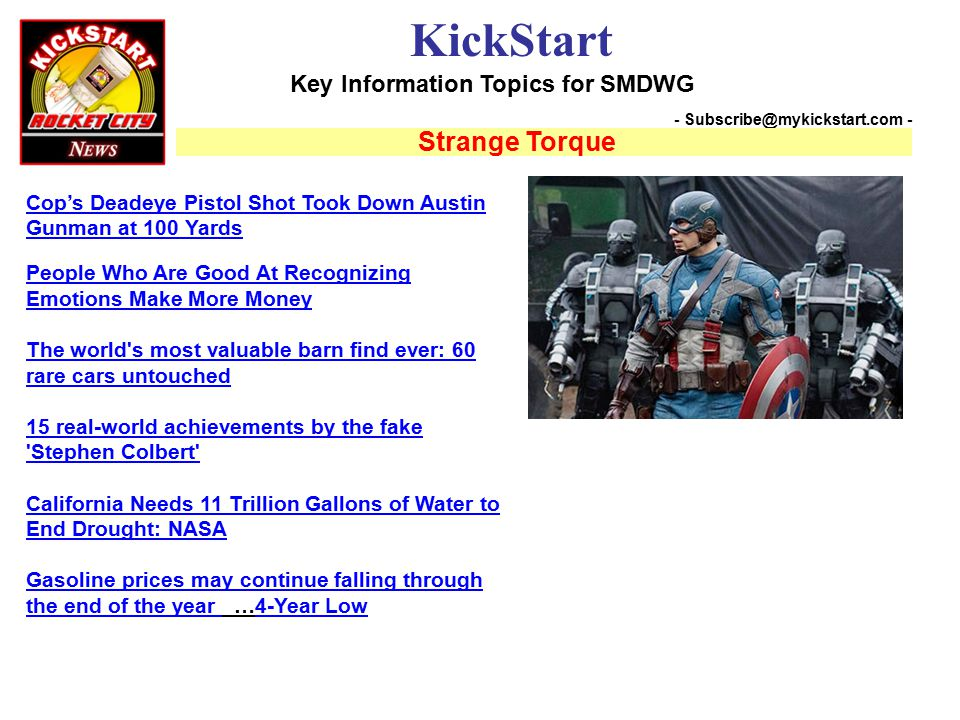 Key Information Topics for SMDWG KickStart - Subscribe@mykickstart.com - Strange Torque Cop's Deadeye Pistol Shot Took Down Austin Gunman at 100 Yards People Who Are Good At Recognizing Emotions Make More Money The world s most valuable barn find ever: 60 rare cars untouched 15 real-world achievements by the fake Stephen Colbert California Needs 11 Trillion Gallons of Water to End Drought: NASA Gasoline prices may continue falling through the end of the year Gasoline prices may continue falling through the end of the year …4-Year Low4-Year Low