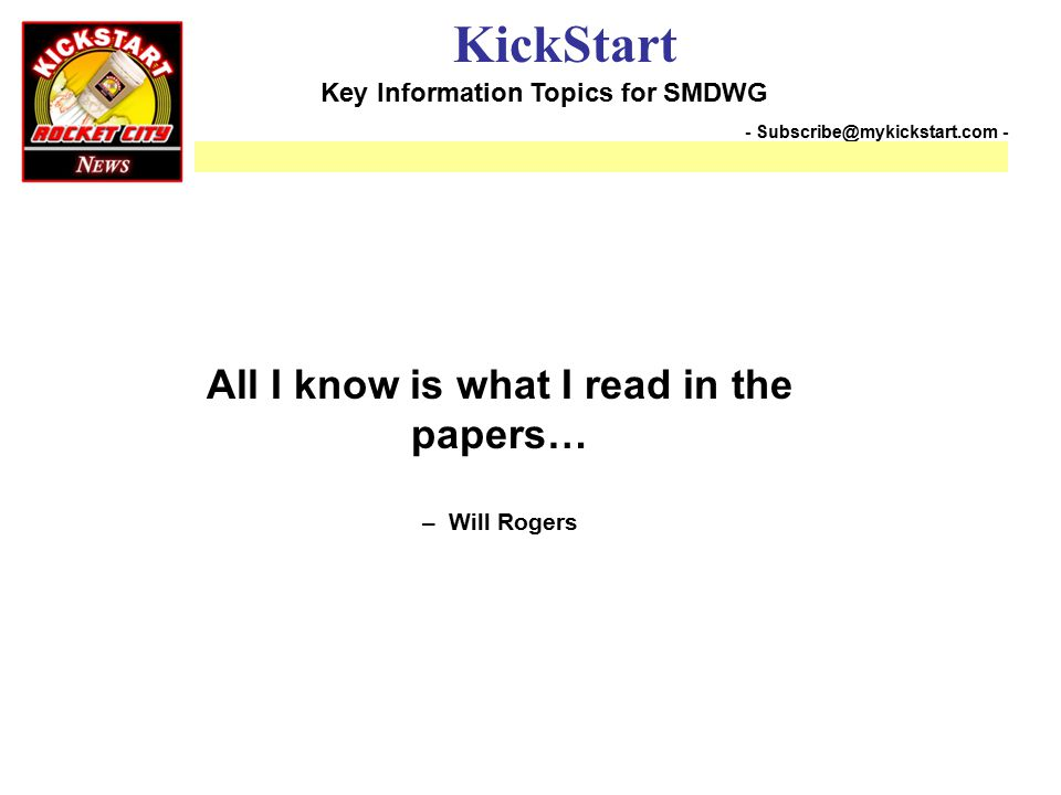 Key Information Topics for SMDWG KickStart - Subscribe@mykickstart.com - All I know is what I read in the papers… – Will Rogers