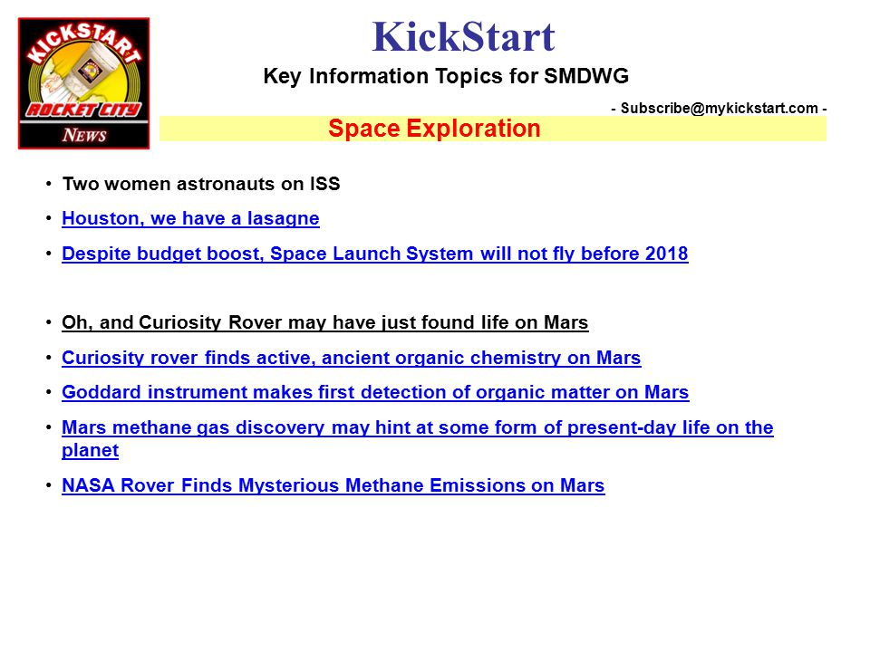 Key Information Topics for SMDWG KickStart - Subscribe@mykickstart.com - Space Exploration Two women astronauts on ISS Houston, we have a lasagne Despite budget boost, Space Launch System will not fly before 2018 Oh, and Curiosity Rover may have just found life on Mars Curiosity rover finds active, ancient organic chemistry on Mars Goddard instrument makes first detection of organic matter on Mars Mars methane gas discovery may hint at some form of present-day life on the planetMars methane gas discovery may hint at some form of present-day life on the planet NASA Rover Finds Mysterious Methane Emissions on Mars