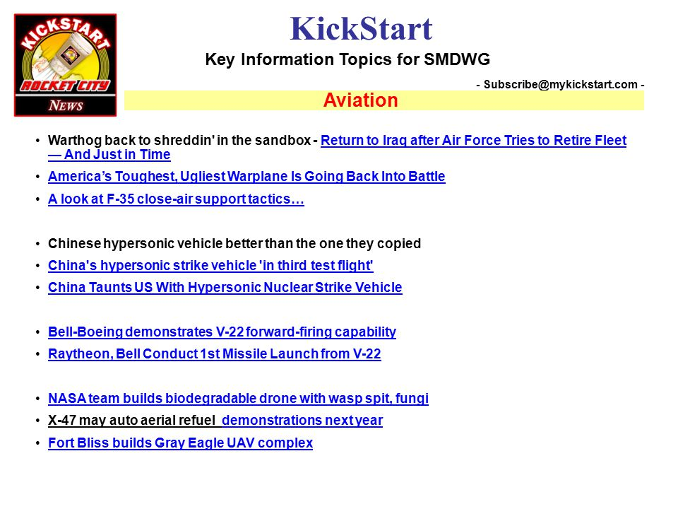 Key Information Topics for SMDWG KickStart - Subscribe@mykickstart.com - Aviation Warthog back to shreddin in the sandbox - Return to Iraq after Air Force Tries to Retire Fleet — And Just in TimeReturn to Iraq after Air Force Tries to Retire Fleet — And Just in Time America's Toughest, Ugliest Warplane Is Going Back Into Battle A look at F-35 close-air support tactics… Chinese hypersonic vehicle better than the one they copied ​ China s hypersonic strike vehicle in third test flight ​ China s hypersonic strike vehicle in third test flight China Taunts US With Hypersonic Nuclear Strike Vehicle Bell-Boeing demonstrates V-22 forward-firing capability Raytheon, Bell Conduct 1st Missile Launch from V-22 NASA team builds biodegradable drone with wasp spit, fungi X-47 may auto aerial refuel demonstrations next yeardemonstrations next year Fort Bliss builds Gray Eagle UAV complex