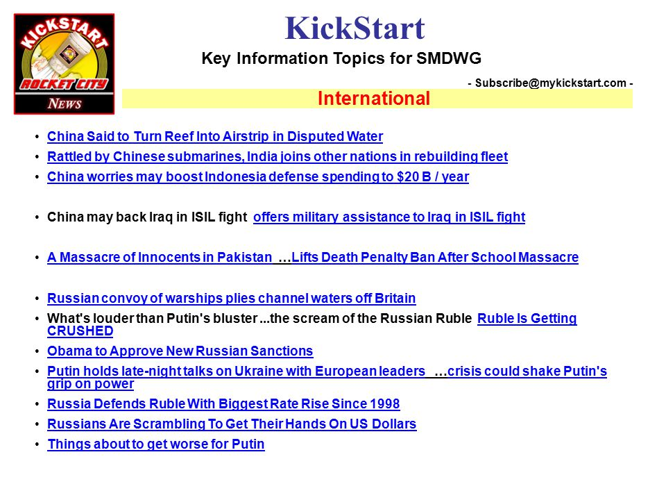 Key Information Topics for SMDWG KickStart - Subscribe@mykickstart.com - International China Said to Turn Reef Into Airstrip in Disputed Water Rattled by Chinese submarines, India joins other nations in rebuilding fleet China worries may boost Indonesia defense spending to $20 B / year China may back Iraq in ISIL fight offers military assistance to Iraq in ISIL fightoffers military assistance to Iraq in ISIL fight A Massacre of Innocents in Pakistan …Lifts Death Penalty Ban After School MassacreA Massacre of Innocents in PakistanLifts Death Penalty Ban After School Massacre Russian convoy of warships plies channel waters off Britain What s louder than Putin s bluster...the scream of the Russian Ruble Ruble Is Getting CRUSHEDRuble Is Getting CRUSHED Obama to Approve New Russian Sanctions Putin holds late-night talks on Ukraine with European leaders …crisis could shake Putin s grip on powerPutin holds late-night talks on Ukraine with European leaderscrisis could shake Putin s grip on power Russia Defends Ruble With Biggest Rate Rise Since 1998 Russians Are Scrambling To Get Their Hands On US Dollars Things about to get worse for Putin