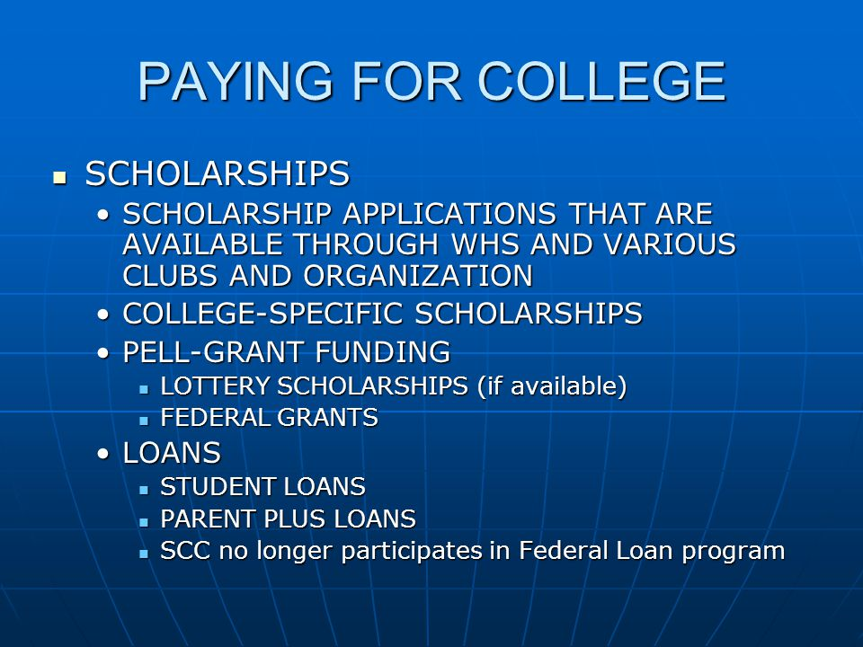 PAYING FOR COLLEGE SCHOLARSHIPS SCHOLARSHIPS SCHOLARSHIP APPLICATIONS THAT ARE AVAILABLE THROUGH WHS AND VARIOUS CLUBS AND ORGANIZATIONSCHOLARSHIP APPLICATIONS THAT ARE AVAILABLE THROUGH WHS AND VARIOUS CLUBS AND ORGANIZATION COLLEGE-SPECIFIC SCHOLARSHIPSCOLLEGE-SPECIFIC SCHOLARSHIPS PELL-GRANT FUNDINGPELL-GRANT FUNDING LOTTERY SCHOLARSHIPS (if available) LOTTERY SCHOLARSHIPS (if available) FEDERAL GRANTS FEDERAL GRANTS LOANSLOANS STUDENT LOANS STUDENT LOANS PARENT PLUS LOANS PARENT PLUS LOANS SCC no longer participates in Federal Loan program SCC no longer participates in Federal Loan program