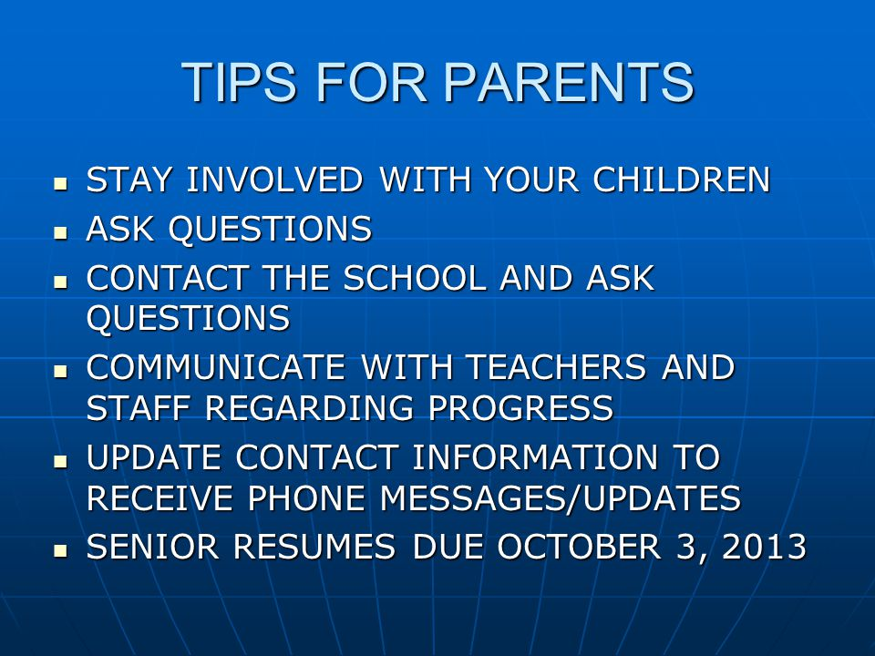 TIPS FOR PARENTS STAY INVOLVED WITH YOUR CHILDREN STAY INVOLVED WITH YOUR CHILDREN ASK QUESTIONS ASK QUESTIONS CONTACT THE SCHOOL AND ASK QUESTIONS CONTACT THE SCHOOL AND ASK QUESTIONS COMMUNICATE WITH TEACHERS AND STAFF REGARDING PROGRESS COMMUNICATE WITH TEACHERS AND STAFF REGARDING PROGRESS UPDATE CONTACT INFORMATION TO RECEIVE PHONE MESSAGES/UPDATES UPDATE CONTACT INFORMATION TO RECEIVE PHONE MESSAGES/UPDATES SENIOR RESUMES DUE OCTOBER 3, 2013 SENIOR RESUMES DUE OCTOBER 3, 2013