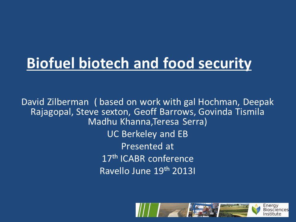 Biofuel biotech and food security David Zilberman ( based on work with gal Hochman, Deepak Rajagopal, Steve sexton, Geoff Barrows, Govinda Tismila Madhu Khanna,Teresa Serra) UC Berkeley and EB Presented at 17 th ICABR conference Ravello June 19 th 2013I