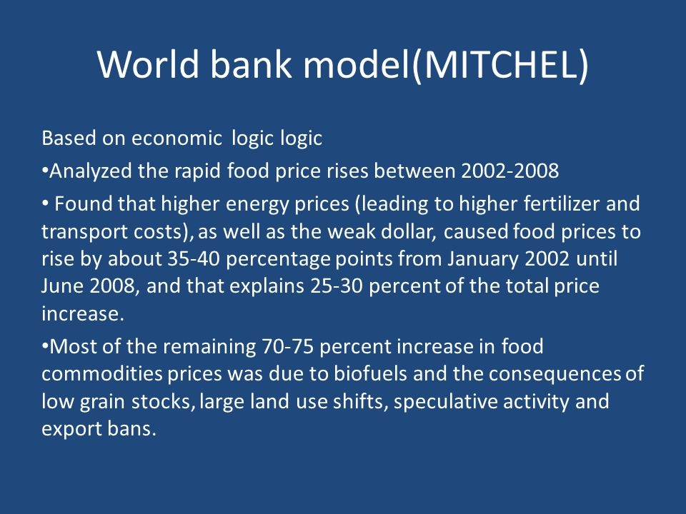 World bank model(MITCHEL) Based on economic logic logic Analyzed the rapid food price rises between 2002-2008 Found that higher energy prices (leading to higher fertilizer and transport costs), as well as the weak dollar, caused food prices to rise by about 35-40 percentage points from January 2002 until June 2008, and that explains 25-30 percent of the total price increase.