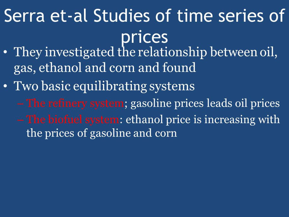 Serra et-al Studies of time series of prices They investigated the relationship between oil, gas, ethanol and corn and found Two basic equilibrating systems – The refinery system; gasoline prices leads oil prices – The biofuel system: ethanol price is increasing with the prices of gasoline and corn