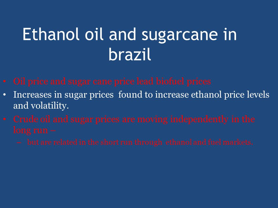 Ethanol oil and sugarcane in brazil Oil price and sugar cane price lead biofuel prices Increases in sugar prices found to increase ethanol price levels and volatility.