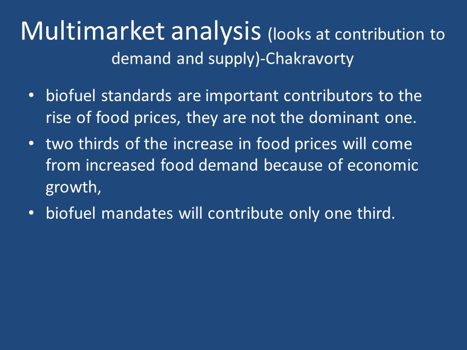 Multimarket analysis (looks at contribution to demand and supply)-Chakravorty biofuel standards are important contributors to the rise of food prices, they are not the dominant one.