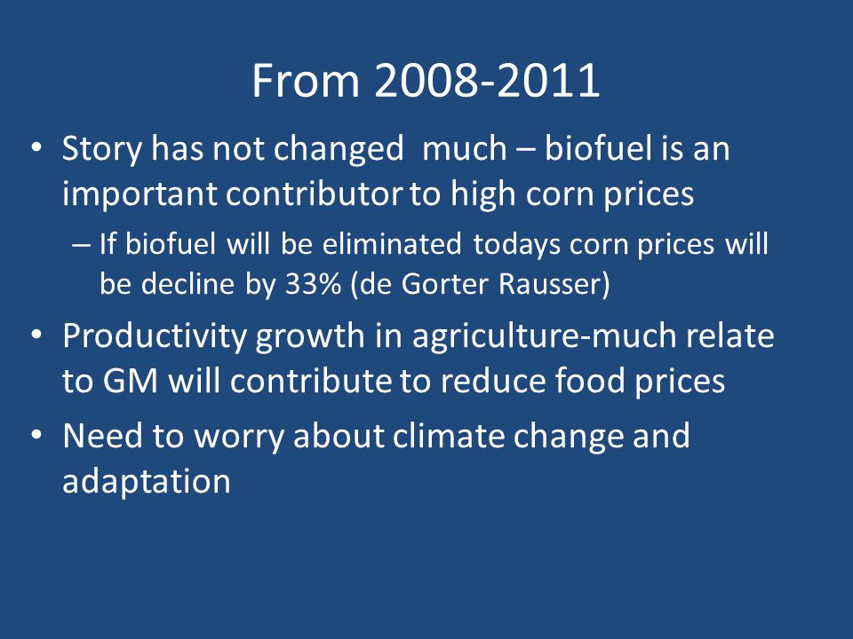 From 2008-2011 Story has not changed much – biofuel is an important contributor to high corn prices – If biofuel will be eliminated todays corn prices will be decline by 33% (de Gorter Rausser) Productivity growth in agriculture-much relate to GM will contribute to reduce food prices Need to worry about climate change and adaptation
