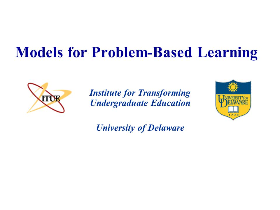 University of Delaware Models for Problem-Based Learning Institute for Transforming Undergraduate Education