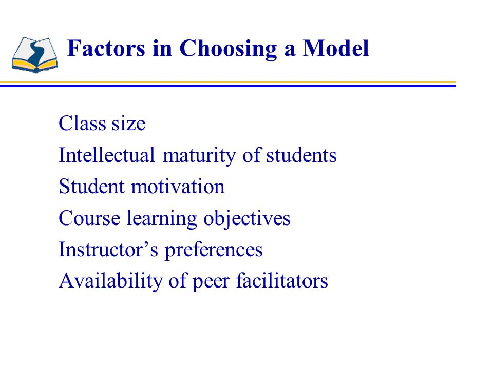 Factors in Choosing a Model Class size Intellectual maturity of students Student motivation Course learning objectives Instructor's preferences Availability of peer facilitators