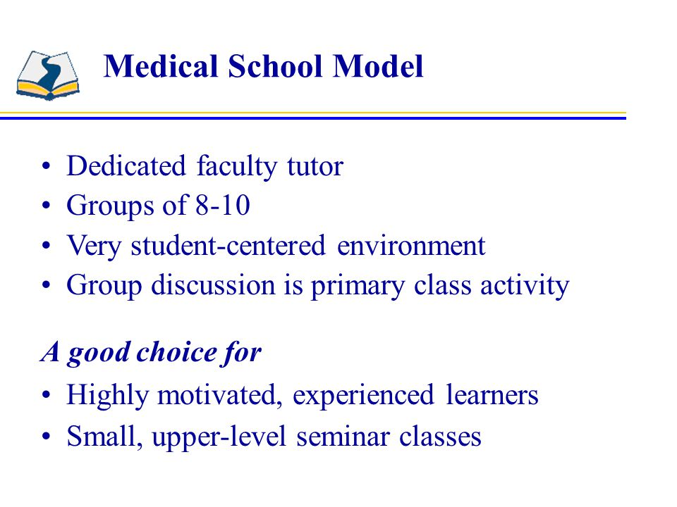 Medical School Model A good choice for Highly motivated, experienced learners Small, upper-level seminar classes Dedicated faculty tutor Groups of 8-10 Very student-centered environment Group discussion is primary class activity