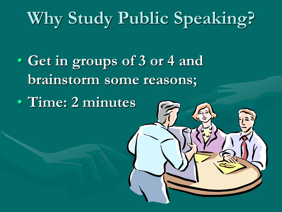 Why Study Public Speaking? Get in groups of 3 or 4 and brainstorm some reasons;Get in groups of 3 or 4 and brainstorm some reasons; Time: 2 minutesTim