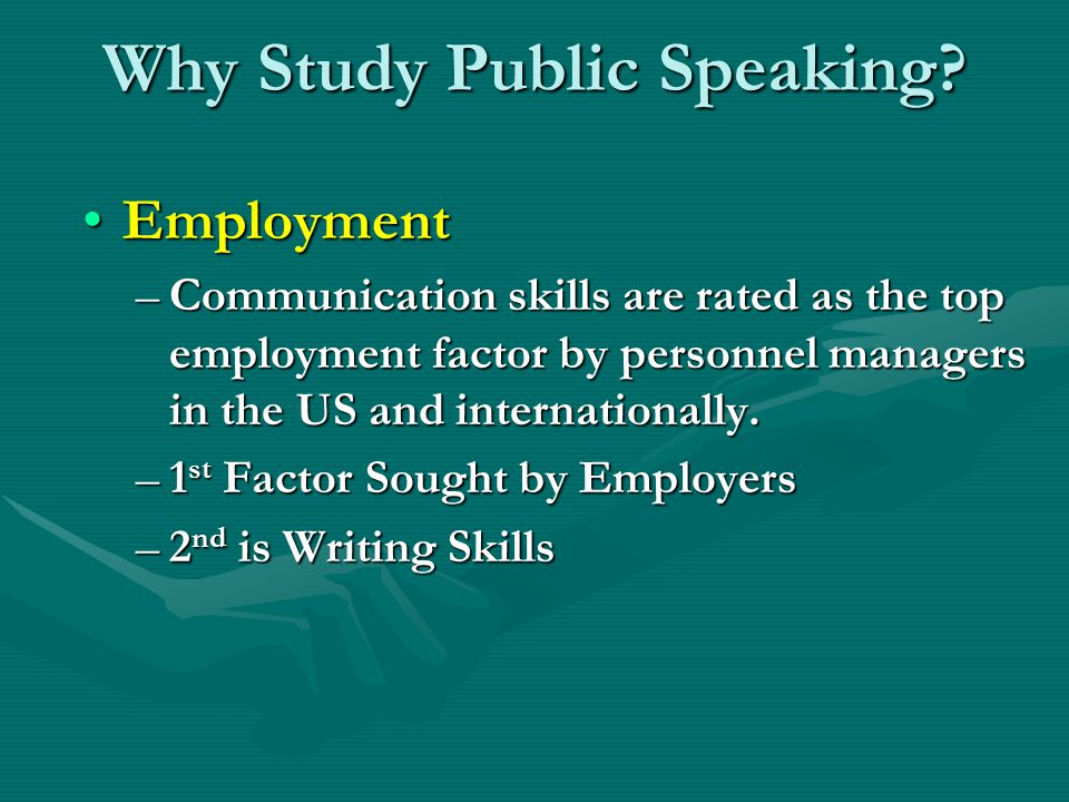 Why Study Public Speaking? EmploymentEmployment –Communication skills are rated as the top employment factor by personnel managers in the US and inter