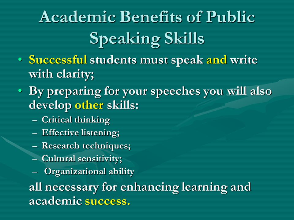 Academic Benefits of Public Speaking Skills Successful students must speak and write with clarity;Successful students must speak and write with clarity; By preparing for your speeches you will also develop other skills:By preparing for your speeches you will also develop other skills: –Critical thinking –Effective listening; –Research techniques; –Cultural sensitivity; – Organizational ability all necessary for enhancing learning and academic success.