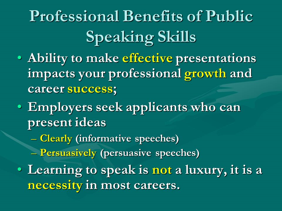 Professional Benefits of Public Speaking Skills Ability to make effective presentations impacts your professional growth and career success;Ability to make effective presentations impacts your professional growth and career success; Employers seek applicants who can present ideasEmployers seek applicants who can present ideas –Clearly (informative speeches) –Persuasively (persuasive speeches) Learning to speak is not a luxury, it is a necessity in most careers.Learning to speak is not a luxury, it is a necessity in most careers.