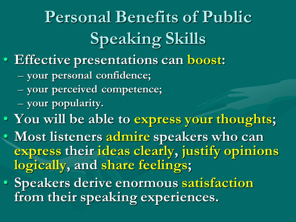 Personal Benefits of Public Speaking Skills Effective presentations can boost:Effective presentations can boost: –your personal confidence; –your perceived competence; –your popularity.