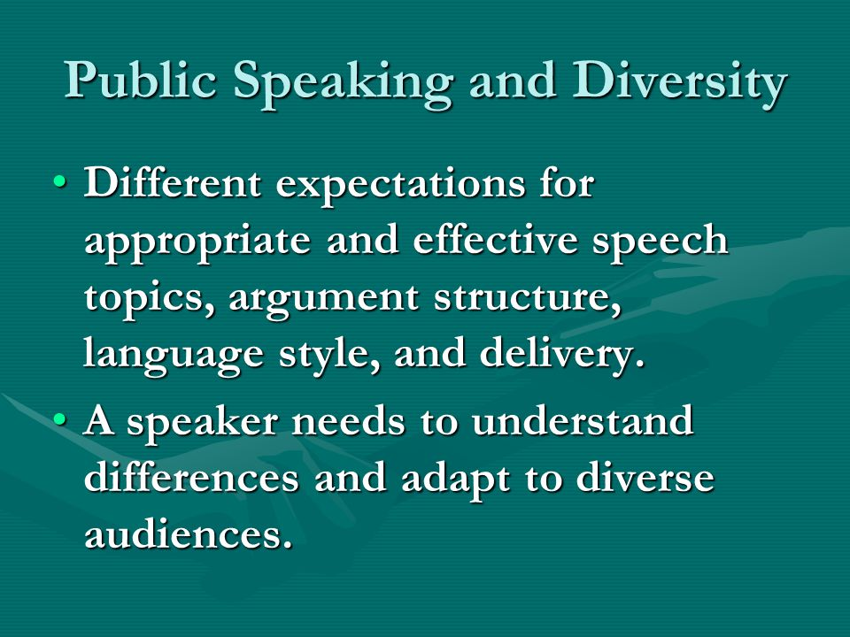 Public Speaking and Diversity Different expectations for appropriate and effective speech topics, argument structure, language style, and delivery.Dif