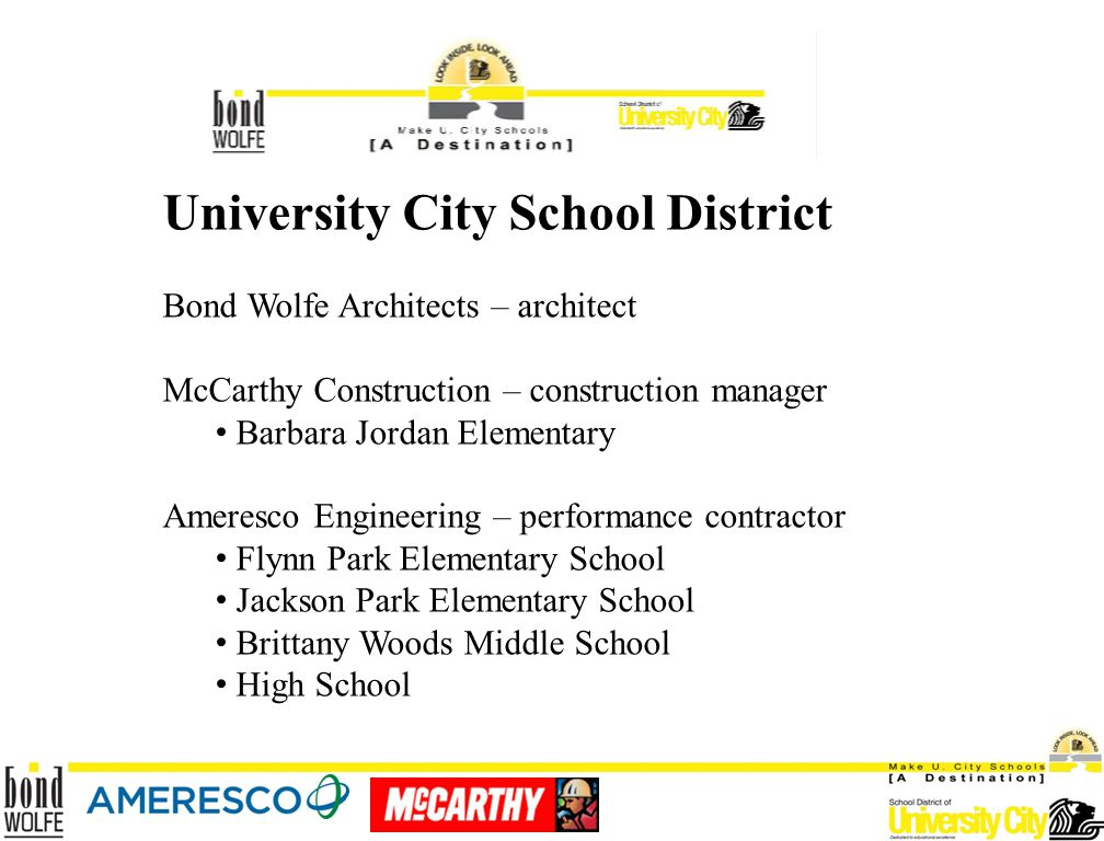 University City School District Bond Wolfe Architects – architect McCarthy Construction – construction manager Barbara Jordan Elementary Ameresco Engineering – performance contractor Flynn Park Elementary School Jackson Park Elementary School Brittany Woods Middle School High School