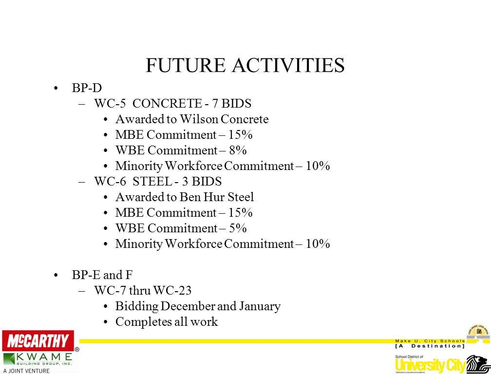FUTURE ACTIVITIES BP-D –WC-5 CONCRETE - 7 BIDS Awarded to Wilson Concrete MBE Commitment – 15% WBE Commitment – 8% Minority Workforce Commitment – 10% –WC-6 STEEL - 3 BIDS Awarded to Ben Hur Steel MBE Commitment – 15% WBE Commitment – 5% Minority Workforce Commitment – 10% BP-E and F –WC-7 thru WC-23 Bidding December and January Completes all work