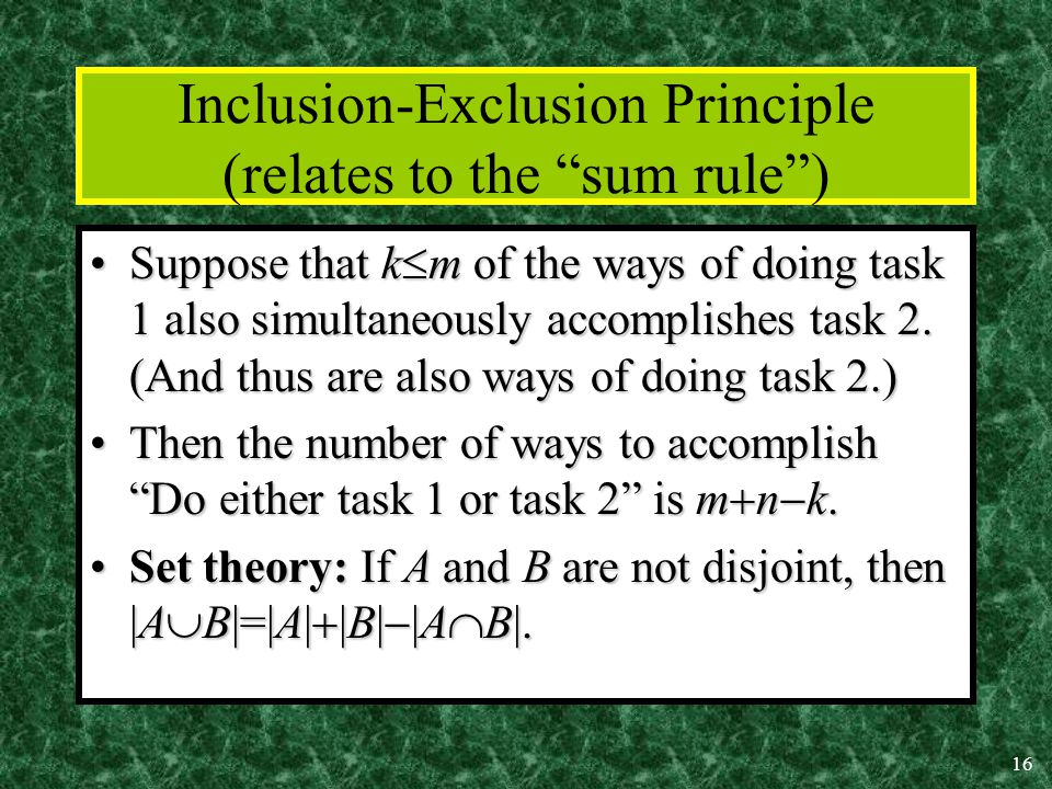 16 Inclusion-Exclusion Principle (relates to the sum rule ) Suppose that k  m of the ways of doing task 1 also simultaneously accomplishes task 2.