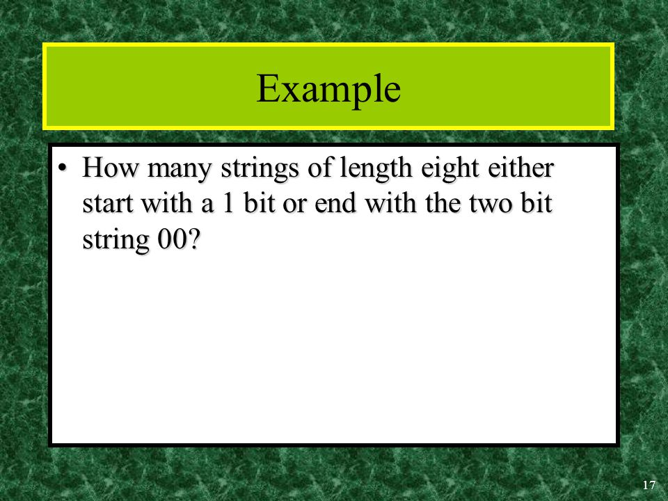 17 Example How many strings of length eight either start with a 1 bit or end with the two bit string 00 How many strings of length eight either start with a 1 bit or end with the two bit string 00