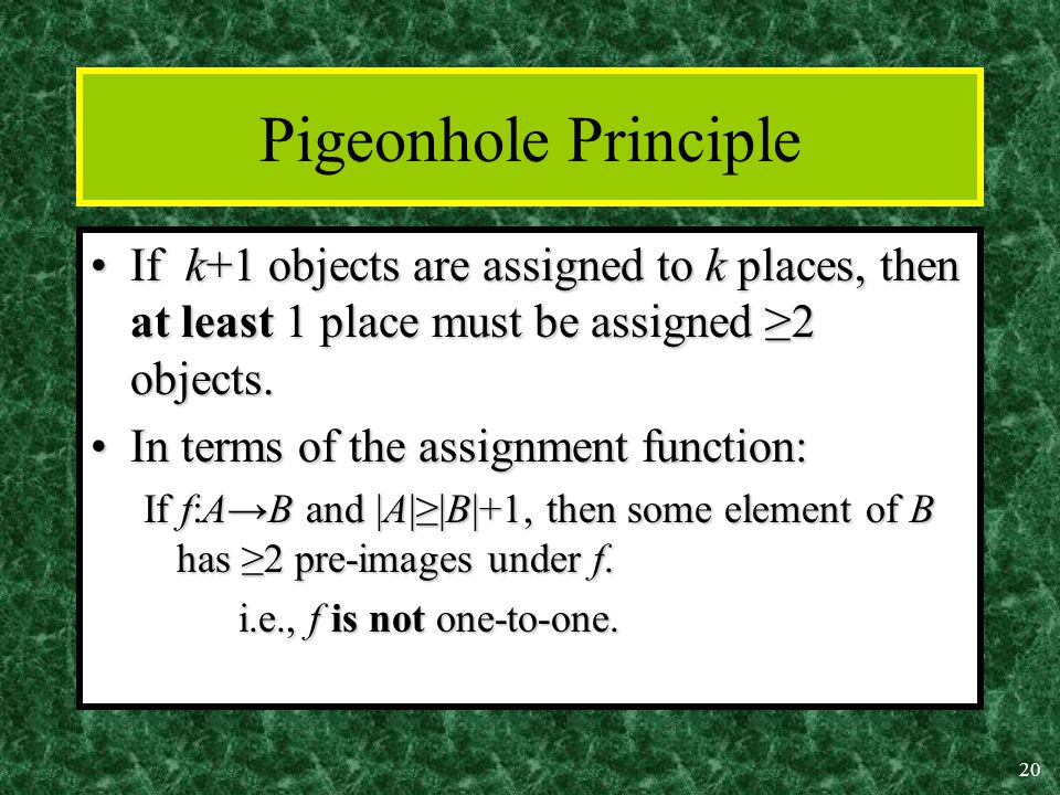 20 Pigeonhole Principle If k+1 objects are assigned to k places, then at least 1 place must be assigned ≥2 objects.If k+1 objects are assigned to k places, then at least 1 place must be assigned ≥2 objects.