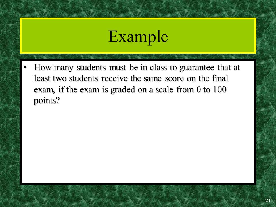 21 Example How many students must be in class to guarantee that at least two students receive the same score on the final exam, if the exam is graded on a scale from 0 to 100 points How many students must be in class to guarantee that at least two students receive the same score on the final exam, if the exam is graded on a scale from 0 to 100 points