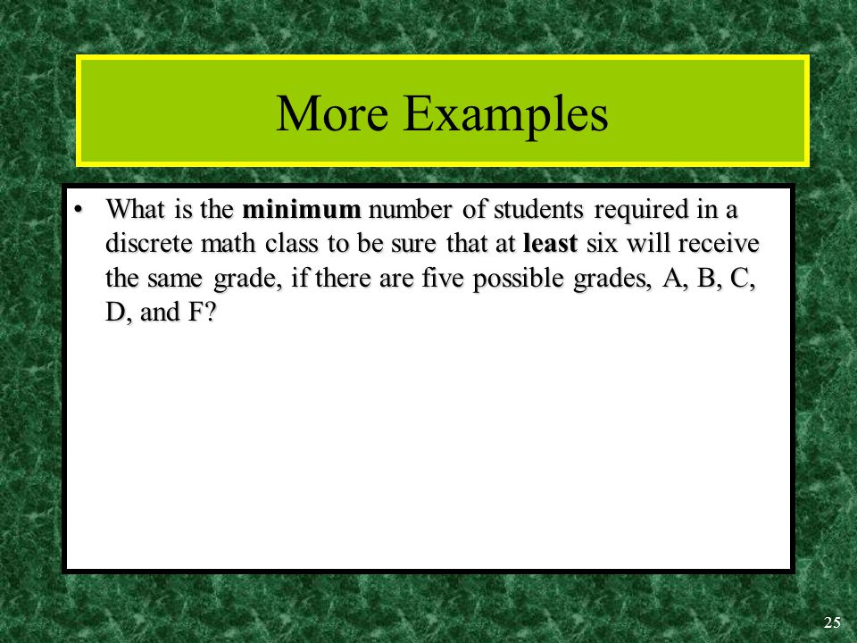25 More Examples What is the minimum number of students required in a discrete math class to be sure that at least six will receive the same grade, if there are five possible grades, A, B, C, D, and F What is the minimum number of students required in a discrete math class to be sure that at least six will receive the same grade, if there are five possible grades, A, B, C, D, and F