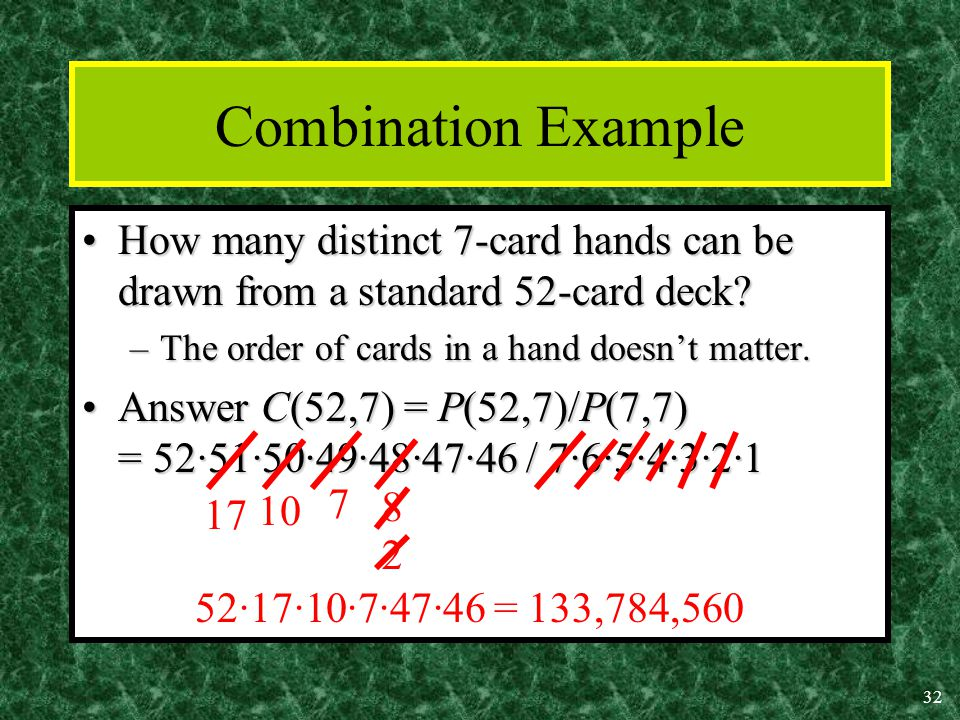 32 Combination Example How many distinct 7-card hands can be drawn from a standard 52-card deck How many distinct 7-card hands can be drawn from a standard 52-card deck.