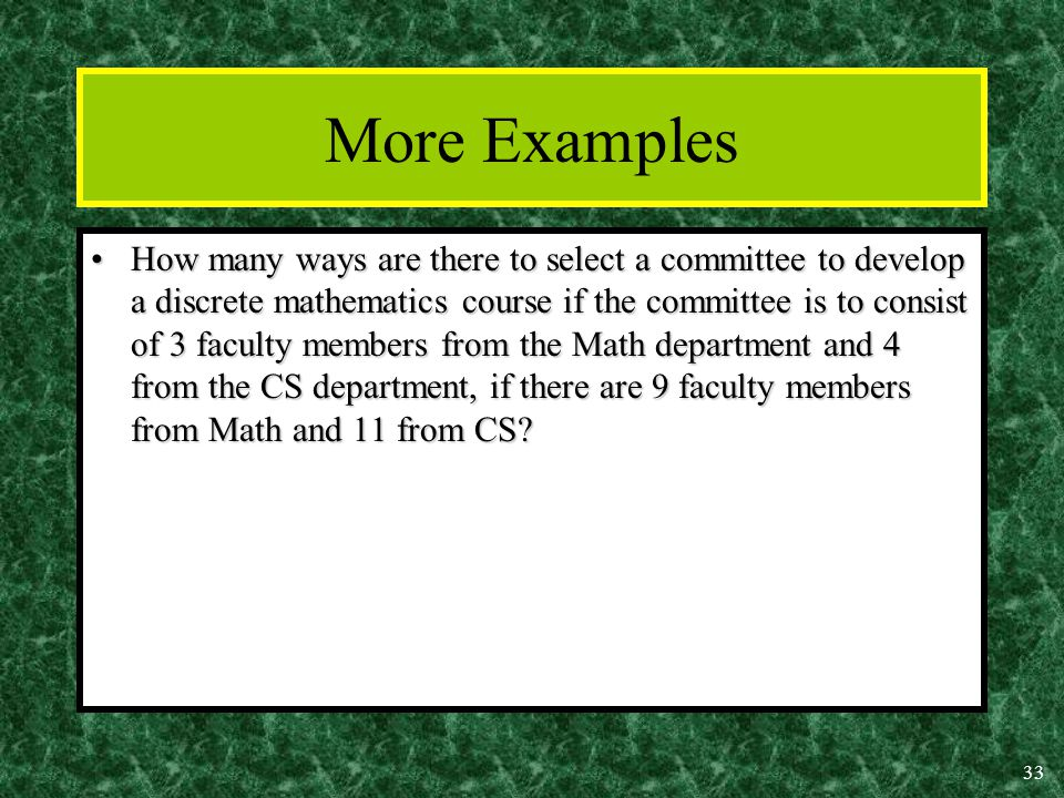 33 More Examples How many ways are there to select a committee to develop a discrete mathematics course if the committee is to consist of 3 faculty members from the Math department and 4 from the CS department, if there are 9 faculty members from Math and 11 from CS How many ways are there to select a committee to develop a discrete mathematics course if the committee is to consist of 3 faculty members from the Math department and 4 from the CS department, if there are 9 faculty members from Math and 11 from CS