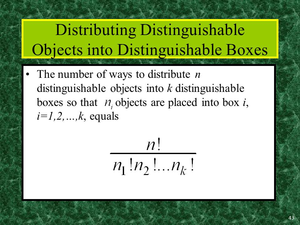 43 Distributing Distinguishable Objects into Distinguishable Boxes The number of ways to distribute n distinguishable objects into k distinguishable boxes so that objects are placed into box i, i=1,2,…,k, equals