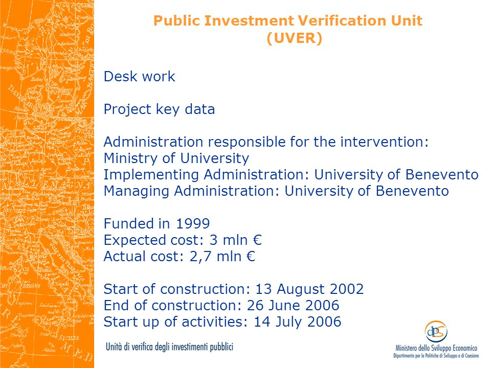 Public Investment Verification Unit (UVER) Desk work Project key data Administration responsible for the intervention: Ministry of University Implementing Administration: University of Benevento Managing Administration: University of Benevento Funded in 1999 Expected cost: 3 mln € Actual cost: 2,7 mln € Start of construction: 13 August 2002 End of construction: 26 June 2006 Start up of activities: 14 July 2006