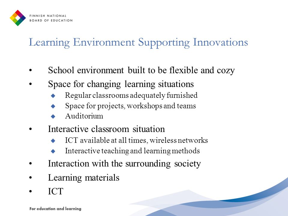 Learning Environment Supporting Innovations School environment built to be flexible and cozy Space for changing learning situations Regular classrooms