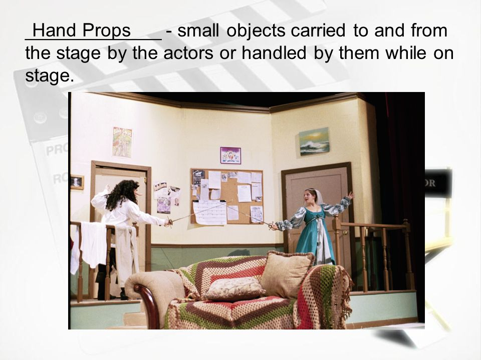 _____________ - all the furniture normally used by the actors Set Props