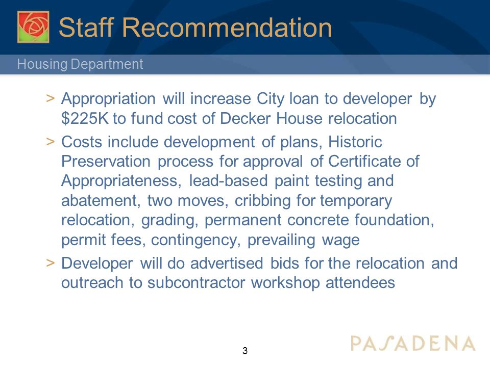 Housing Department Staff Recommendation  Appropriation will increase City loan to developer by $225K to fund cost of Decker House relocation  Costs include development of plans, Historic Preservation process for approval of Certificate of Appropriateness, lead-based paint testing and abatement, two moves, cribbing for temporary relocation, grading, permanent concrete foundation, permit fees, contingency, prevailing wage  Developer will do advertised bids for the relocation and outreach to subcontractor workshop attendees 3