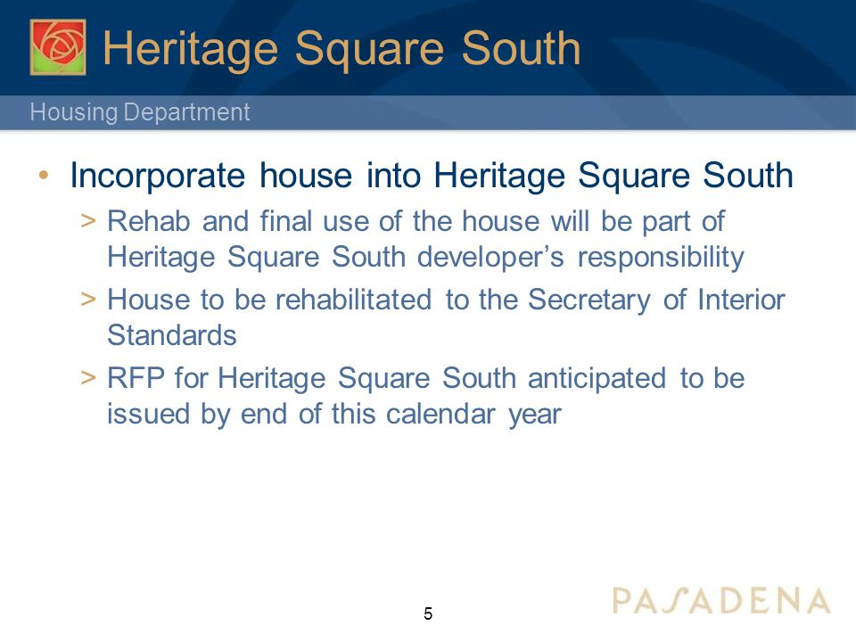 Housing Department Heritage Square South Incorporate house into Heritage Square South  Rehab and final use of the house will be part of Heritage Square South developer's responsibility  House to be rehabilitated to the Secretary of Interior Standards  RFP for Heritage Square South anticipated to be issued by end of this calendar year 5