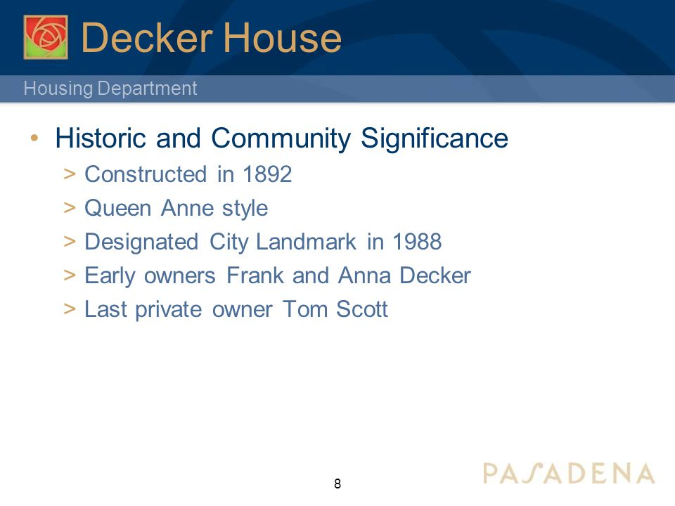 Housing Department Decker House Historic and Community Significance  Constructed in 1892  Queen Anne style  Designated City Landmark in 1988  Early owners Frank and Anna Decker  Last private owner Tom Scott 8