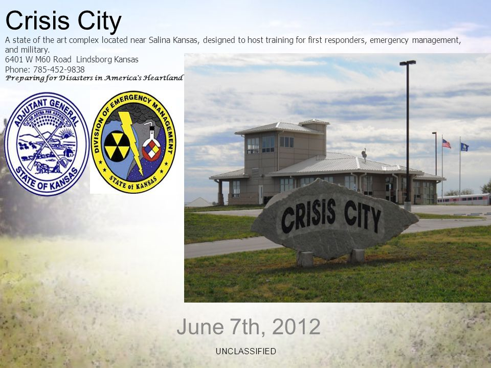 June 7th, 2012 UNCLASSIFIED Crisis City A state of the art complex located near Salina Kansas, designed to host training for first responders, emergency management, and military.