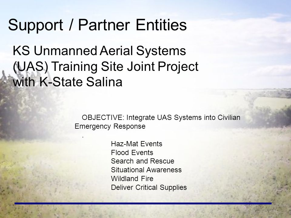 Support / Partner Entities KS Unmanned Aerial Systems (UAS) Training Site Joint Project with K-State Salina OBJECTIVE: Integrate UAS Systems into Civilian Emergency Response.