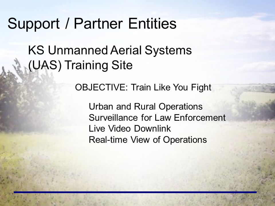 Support / Partner Entities KS Unmanned Aerial Systems (UAS) Training Site OBJECTIVE: Train Like You Fight Urban and Rural Operations Surveillance for Law Enforcement Live Video Downlink Real-time View of Operations