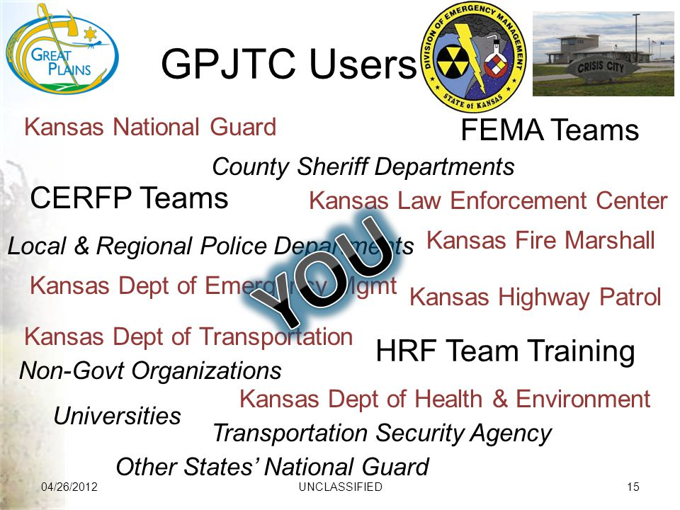 GPJTC Users 04/26/2012UNCLASSIFIED15 Transportation Security Agency County Sheriff Departments Universities Local & Regional Police Departments Other States' National Guard Non-Govt Organizations Kansas National Guard Kansas Fire Marshall Kansas Dept of Transportation Kansas Law Enforcement Center Kansas Dept of Health & Environment Kansas Highway Patrol Kansas Dept of Emergency Mgmt FEMA Teams CERFP Teams HRF Team Training