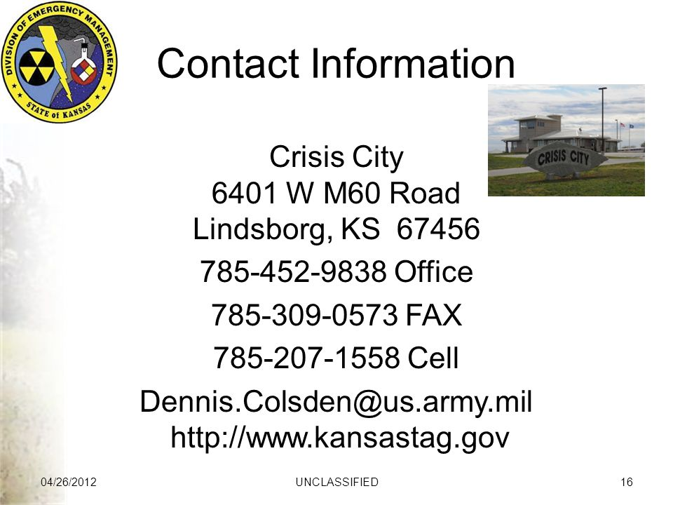 Contact Information Crisis City 6401 W M60 Road Lindsborg, KS 67456 785-452-9838 Office 785-309-0573 FAX 785-207-1558 Cell Dennis.Colsden@us.army.mil http://www.kansastag.gov 04/26/2012UNCLASSIFIED16