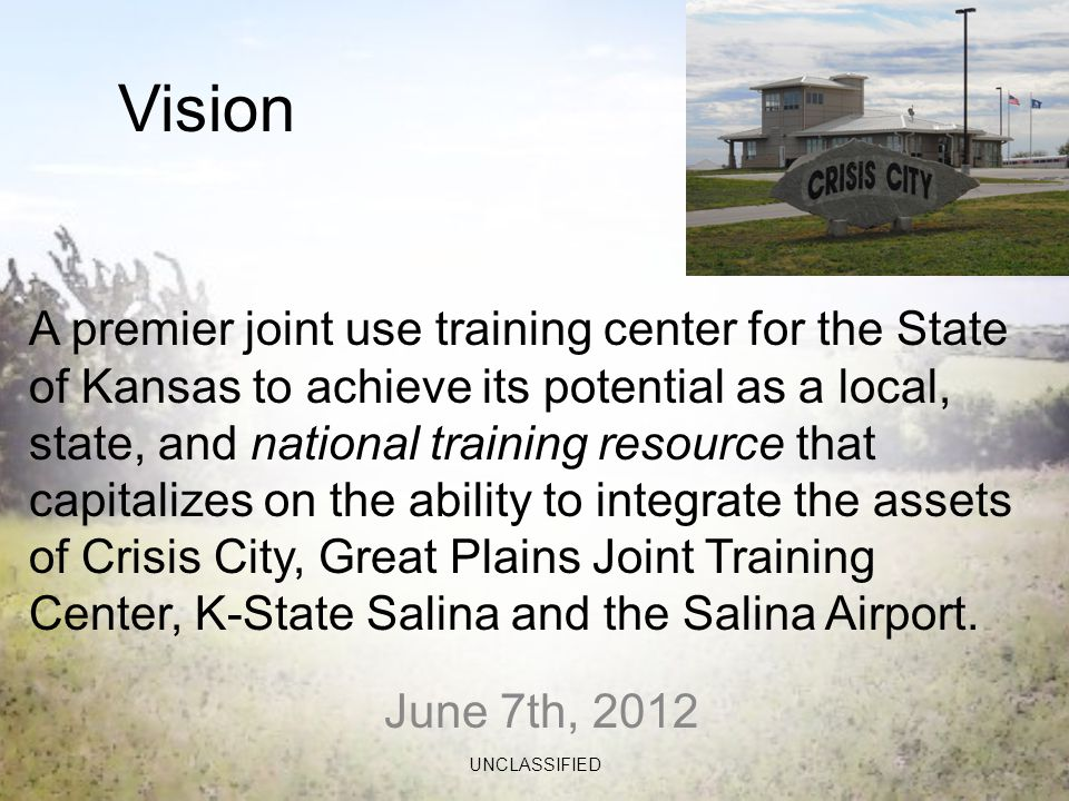 June 7th, 2012 UNCLASSIFIED Vision A premier joint use training center for the State of Kansas to achieve its potential as a local, state, and national training resource that capitalizes on the ability to integrate the assets of Crisis City, Great Plains Joint Training Center, K-State Salina and the Salina Airport.